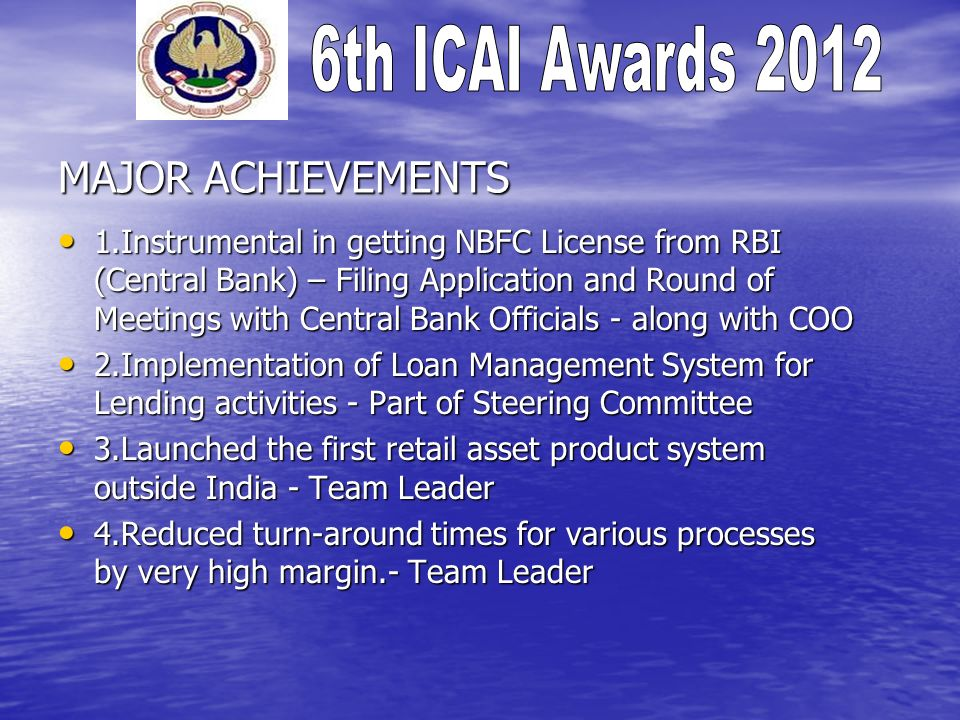 MAJOR ACHIEVEMENTS 1.Instrumental in getting NBFC License from RBI (Central Bank) – Filing Application and Round of Meetings with Central Bank Officials - along with COO 1.Instrumental in getting NBFC License from RBI (Central Bank) – Filing Application and Round of Meetings with Central Bank Officials - along with COO 2.Implementation of Loan Management System for Lending activities - Part of Steering Committee 2.Implementation of Loan Management System for Lending activities - Part of Steering Committee 3.Launched the first retail asset product system outside India - Team Leader 3.Launched the first retail asset product system outside India - Team Leader 4.Reduced turn-around times for various processes by very high margin.- Team Leader 4.Reduced turn-around times for various processes by very high margin.- Team Leader