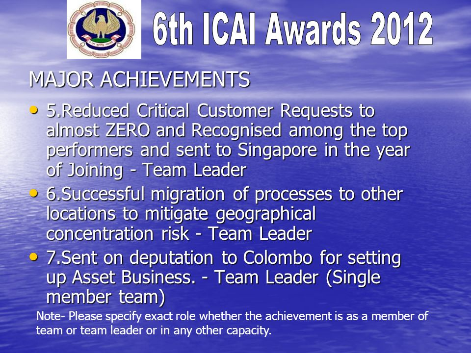 MAJOR ACHIEVEMENTS 5.Reduced Critical Customer Requests to almost ZERO and Recognised among the top performers and sent to Singapore in the year of Joining - Team Leader 5.Reduced Critical Customer Requests to almost ZERO and Recognised among the top performers and sent to Singapore in the year of Joining - Team Leader 6.Successful migration of processes to other locations to mitigate geographical concentration risk - Team Leader 6.Successful migration of processes to other locations to mitigate geographical concentration risk - Team Leader 7.Sent on deputation to Colombo for setting up Asset Business.