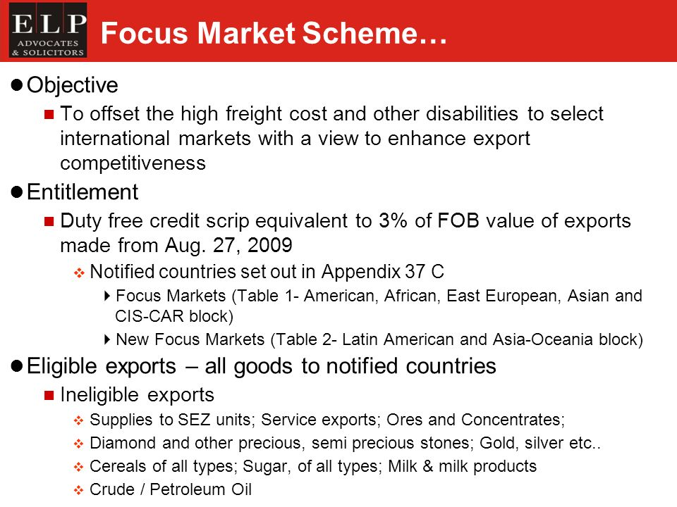 Focus Market Scheme… Objective To offset the high freight cost and other disabilities to select international markets with a view to enhance export competitiveness Entitlement Duty free credit scrip equivalent to 3% of FOB value of exports made from Aug.