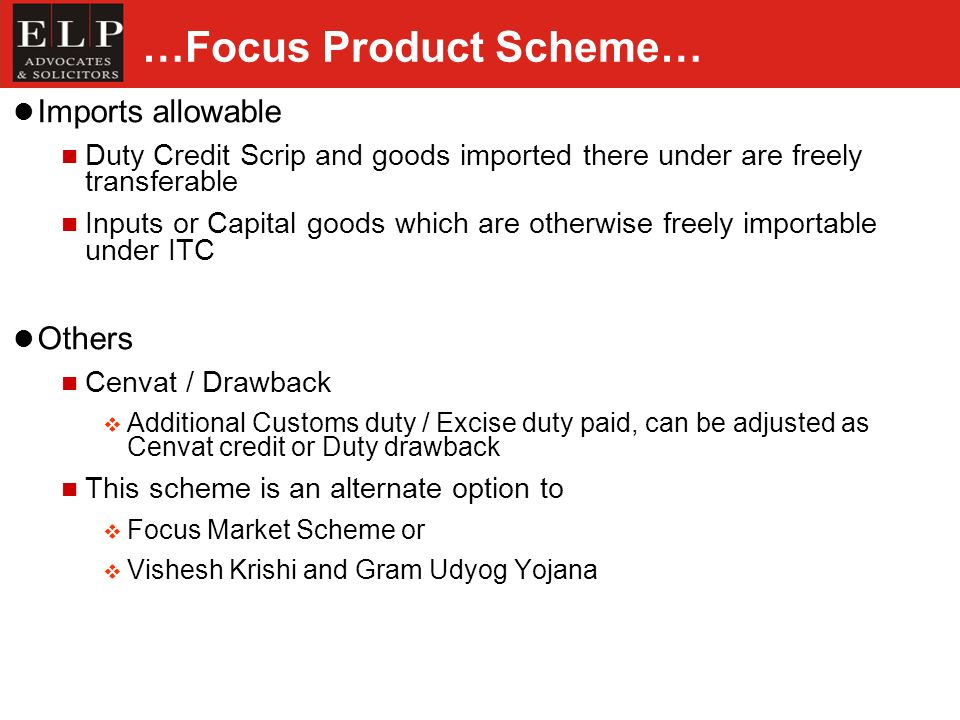 …Focus Product Scheme… Imports allowable Duty Credit Scrip and goods imported there under are freely transferable Inputs or Capital goods which are otherwise freely importable under ITC Others Cenvat / Drawback Additional Customs duty / Excise duty paid, can be adjusted as Cenvat credit or Duty drawback This scheme is an alternate option to Focus Market Scheme or Vishesh Krishi and Gram Udyog Yojana