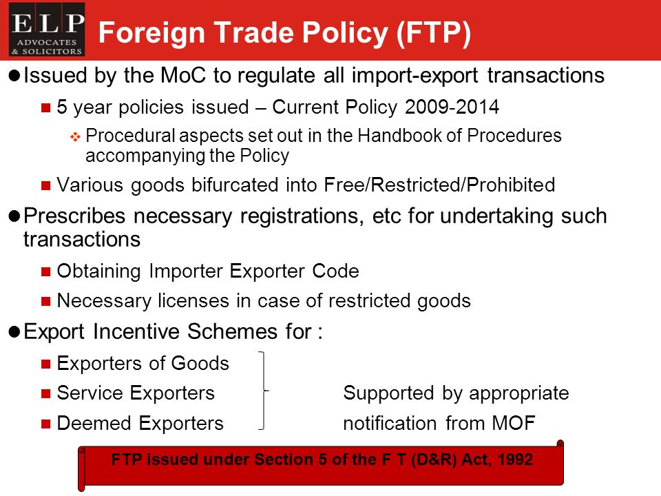 Foreign Trade Policy (FTP) Issued by the MoC to regulate all import-export transactions 5 year policies issued – Current Policy 2009-2014 Procedural aspects set out in the Handbook of Procedures accompanying the Policy Various goods bifurcated into Free/Restricted/Prohibited Prescribes necessary registrations, etc for undertaking such transactions Obtaining Importer Exporter Code Necessary licenses in case of restricted goods Export Incentive Schemes for : Exporters of Goods Service Exporters Supported by appropriate Deemed Exporters notification from MOF FTP issued under Section 5 of the F T (D&R) Act, 1992