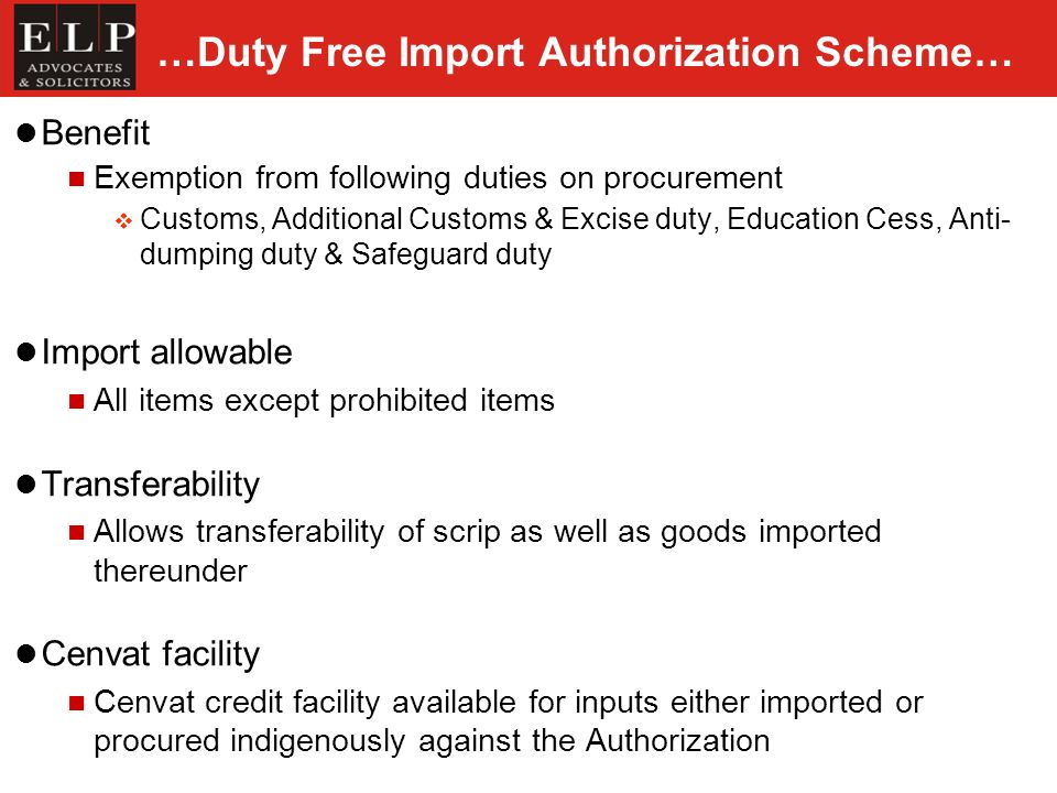 …Duty Free Import Authorization Scheme… Benefit Exemption from following duties on procurement Customs, Additional Customs & Excise duty, Education Cess, Anti- dumping duty & Safeguard duty Import allowable All items except prohibited items Transferability Allows transferability of scrip as well as goods imported thereunder Cenvat facility Cenvat credit facility available for inputs either imported or procured indigenously against the Authorization