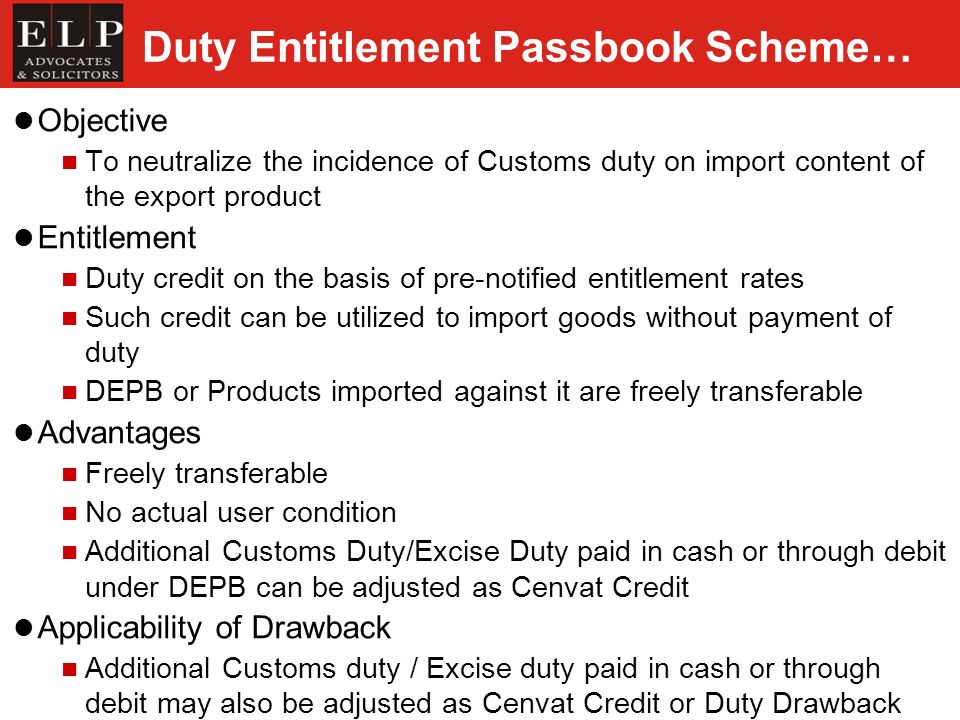 Duty Entitlement Passbook Scheme… Objective To neutralize the incidence of Customs duty on import content of the export product Entitlement Duty credit on the basis of pre-notified entitlement rates Such credit can be utilized to import goods without payment of duty DEPB or Products imported against it are freely transferable Advantages Freely transferable No actual user condition Additional Customs Duty/Excise Duty paid in cash or through debit under DEPB can be adjusted as Cenvat Credit Applicability of Drawback Additional Customs duty / Excise duty paid in cash or through debit may also be adjusted as Cenvat Credit or Duty Drawback