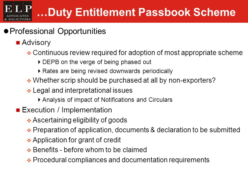 …Duty Entitlement Passbook Scheme Professional Opportunities Advisory Continuous review required for adoption of most appropriate scheme DEPB on the verge of being phased out Rates are being revised downwards periodically Whether scrip should be purchased at all by non-exporters.