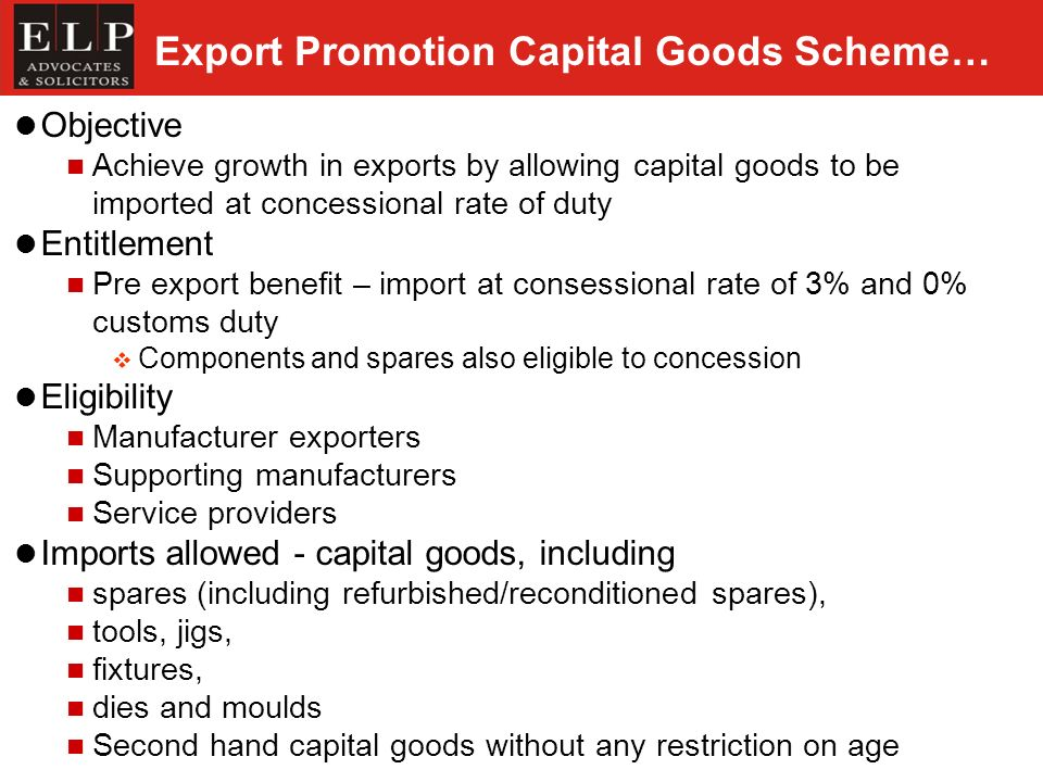 Export Promotion Capital Goods Scheme… Objective Achieve growth in exports by allowing capital goods to be imported at concessional rate of duty Entit