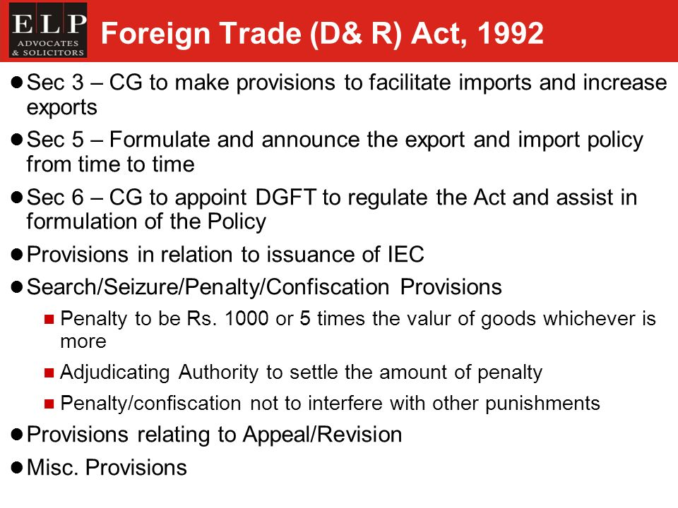 Foreign Trade (D& R) Act, 1992 Sec 3 – CG to make provisions to facilitate imports and increase exports Sec 5 – Formulate and announce the export and import policy from time to time Sec 6 – CG to appoint DGFT to regulate the Act and assist in formulation of the Policy Provisions in relation to issuance of IEC Search/Seizure/Penalty/Confiscation Provisions Penalty to be Rs.