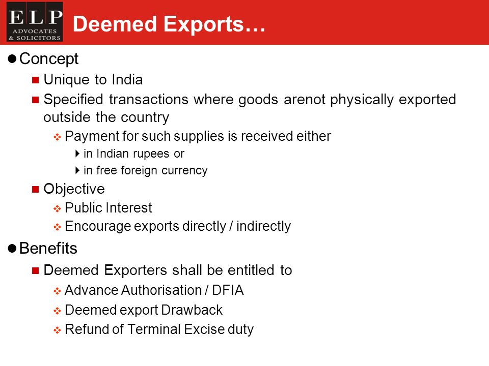 Deemed Exports… Concept Unique to India Specified transactions where goods arenot physically exported outside the country Payment for such supplies is received either in Indian rupees or in free foreign currency Objective Public Interest Encourage exports directly / indirectly Benefits Deemed Exporters shall be entitled to Advance Authorisation / DFIA Deemed export Drawback Refund of Terminal Excise duty