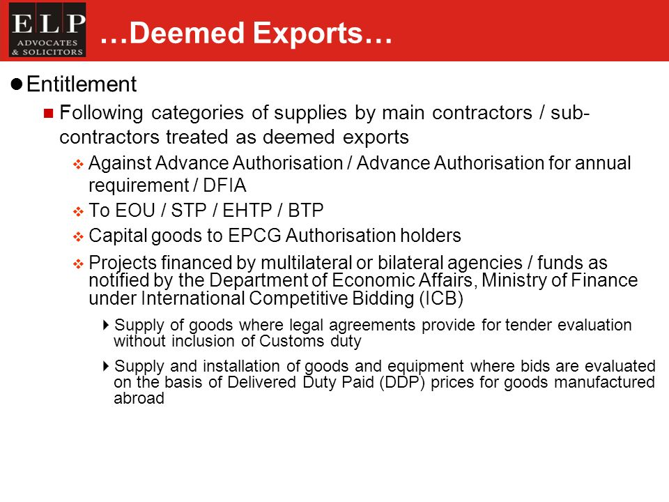 …Deemed Exports… Entitlement Following categories of supplies by main contractors / sub- contractors treated as deemed exports Against Advance Authorisation / Advance Authorisation for annual requirement / DFIA To EOU / STP / EHTP / BTP Capital goods to EPCG Authorisation holders Projects financed by multilateral or bilateral agencies / funds as notified by the Department of Economic Affairs, Ministry of Finance under International Competitive Bidding (ICB) Supply of goods where legal agreements provide for tender evaluation without inclusion of Customs duty Supply and installation of goods and equipment where bids are evaluated on the basis of Delivered Duty Paid (DDP) prices for goods manufactured abroad