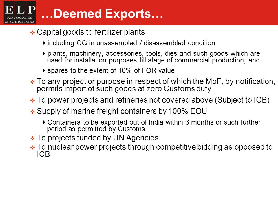 …Deemed Exports… Capital goods to fertilizer plants including CG in unassembled / disassembled condition plants, machinery, accessories, tools, dies and such goods which are used for installation purposes till stage of commercial production, and spares to the extent of 10% of FOR value To any project or purpose in respect of which the MoF, by notification, permits import of such goods at zero Customs duty To power projects and refineries not covered above (Subject to ICB) Supply of marine freight containers by 100% EOU Containers to be exported out of India within 6 months or such further period as permitted by Customs To projects funded by UN Agencies To nuclear power projects through competitive bidding as opposed to ICB