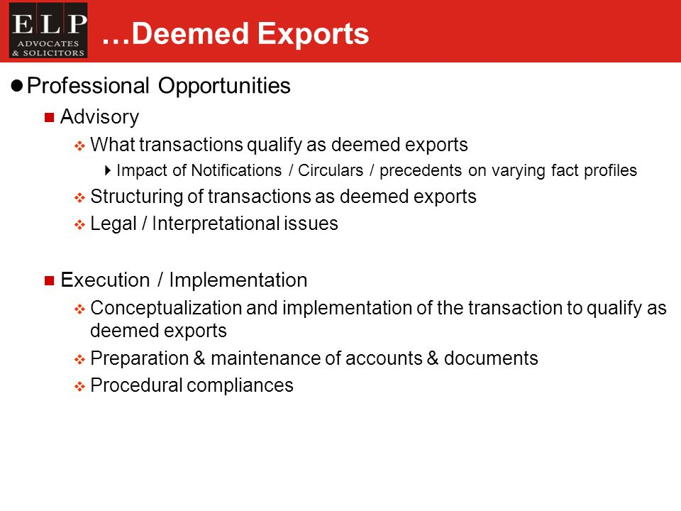 …Deemed Exports Professional Opportunities Advisory What transactions qualify as deemed exports Impact of Notifications / Circulars / precedents on varying fact profiles Structuring of transactions as deemed exports Legal / Interpretational issues Execution / Implementation Conceptualization and implementation of the transaction to qualify as deemed exports Preparation & maintenance of accounts & documents Procedural compliances