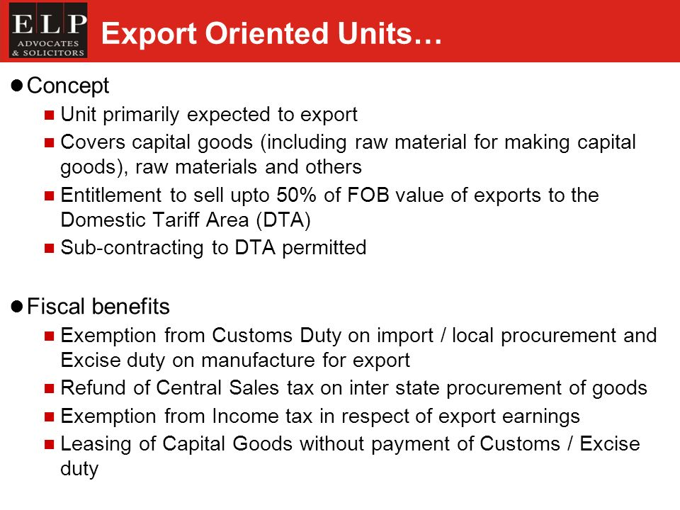 Export Oriented Units… Concept Unit primarily expected to export Covers capital goods (including raw material for making capital goods), raw materials and others Entitlement to sell upto 50% of FOB value of exports to the Domestic Tariff Area (DTA) Sub-contracting to DTA permitted Fiscal benefits Exemption from Customs Duty on import / local procurement and Excise duty on manufacture for export Refund of Central Sales tax on inter state procurement of goods Exemption from Income tax in respect of export earnings Leasing of Capital Goods without payment of Customs / Excise duty