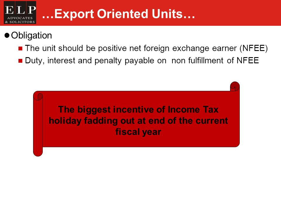 …Export Oriented Units… Obligation The unit should be positive net foreign exchange earner (NFEE) Duty, interest and penalty payable on non fulfillment of NFEE The biggest incentive of Income Tax holiday fadding out at end of the current fiscal year