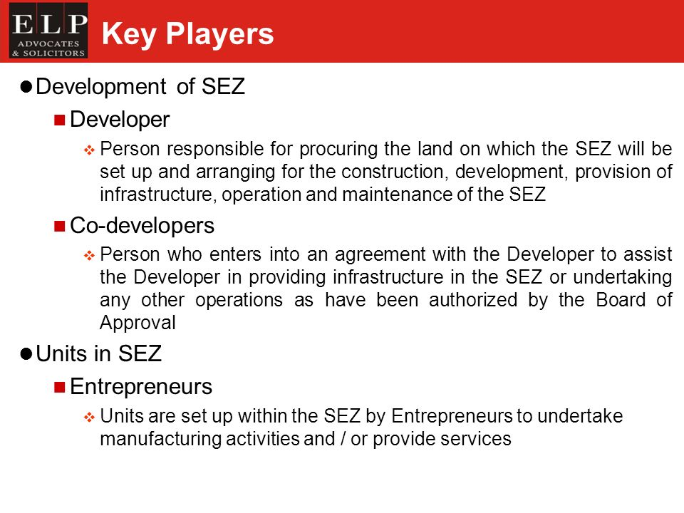 Key Players Development of SEZ Developer Person responsible for procuring the land on which the SEZ will be set up and arranging for the construction, development, provision of infrastructure, operation and maintenance of the SEZ Co-developers Person who enters into an agreement with the Developer to assist the Developer in providing infrastructure in the SEZ or undertaking any other operations as have been authorized by the Board of Approval Units in SEZ Entrepreneurs Units are set up within the SEZ by Entrepreneurs to undertake manufacturing activities and / or provide services