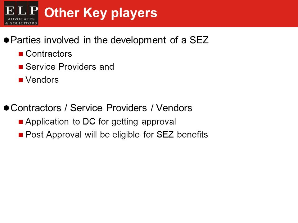 Other Key players Parties involved in the development of a SEZ Contractors Service Providers and Vendors Contractors / Service Providers / Vendors Application to DC for getting approval Post Approval will be eligible for SEZ benefits