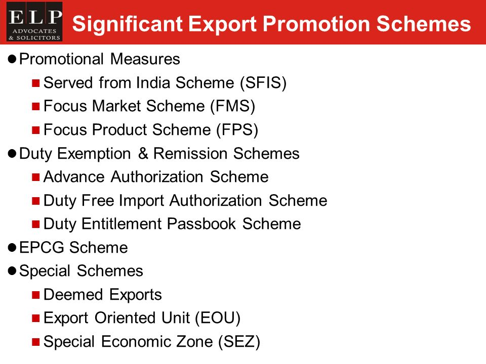 Significant Export Promotion Schemes Promotional Measures Served from India Scheme (SFIS) Focus Market Scheme (FMS) Focus Product Scheme (FPS) Duty Exemption & Remission Schemes Advance Authorization Scheme Duty Free Import Authorization Scheme Duty Entitlement Passbook Scheme EPCG Scheme Special Schemes Deemed Exports Export Oriented Unit (EOU) Special Economic Zone (SEZ)
