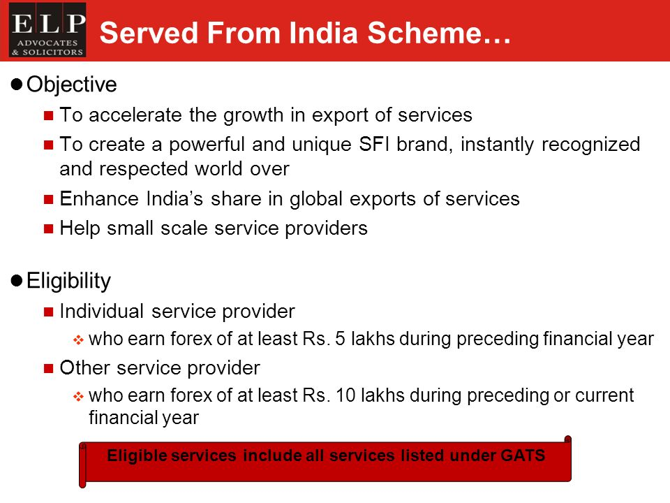 Served From India Scheme… Objective To accelerate the growth in export of services To create a powerful and unique SFI brand, instantly recognized and respected world over Enhance Indias share in global exports of services Help small scale service providers Eligibility Individual service provider who earn forex of at least Rs.
