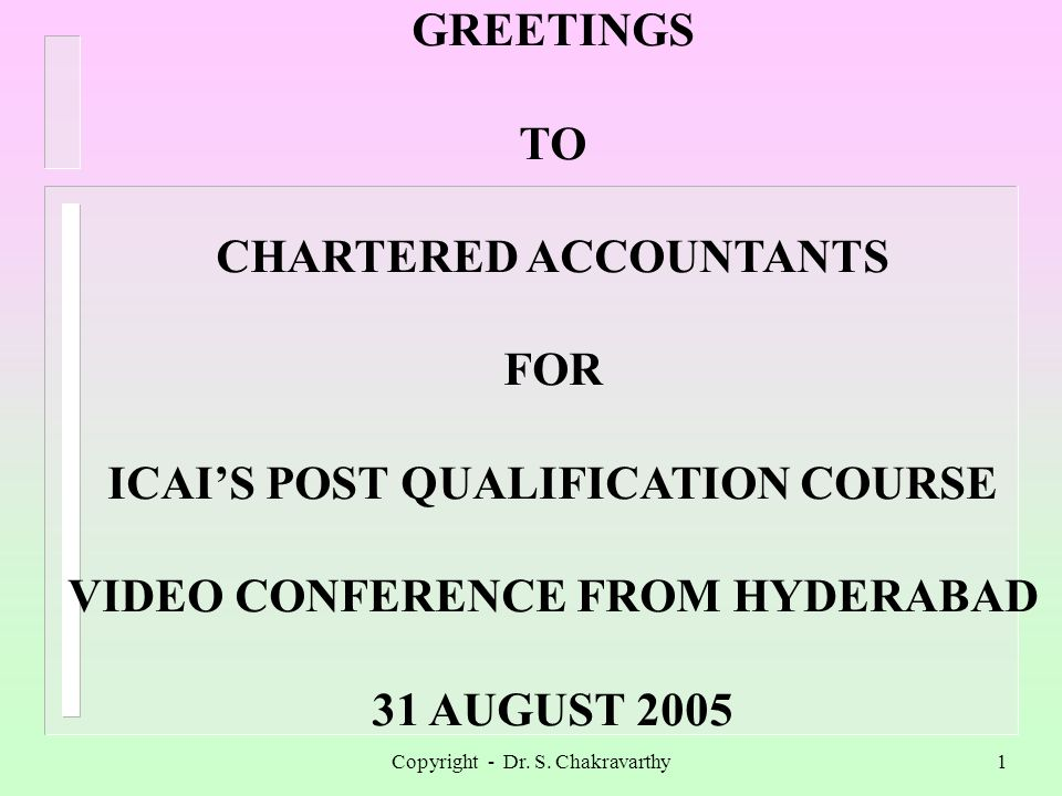 Copyright - Dr. S. Chakravarthy1 GREETINGS TO CHARTERED ACCOUNTANTS FOR ICAIS POST QUALIFICATION COURSE VIDEO CONFERENCE FROM HYDERABAD 31 AUGUST 2005