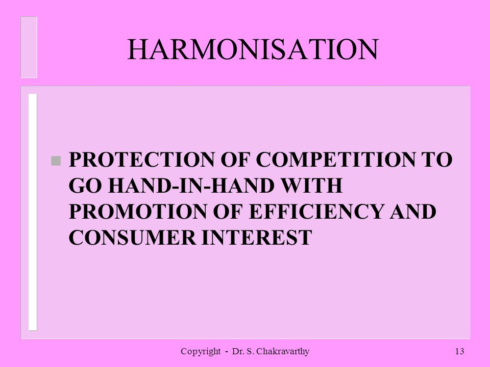 Copyright - Dr. S. Chakravarthy13 HARMONISATION n PROTECTION OF COMPETITION TO GO HAND-IN-HAND WITH PROMOTION OF EFFICIENCY AND CONSUMER INTEREST