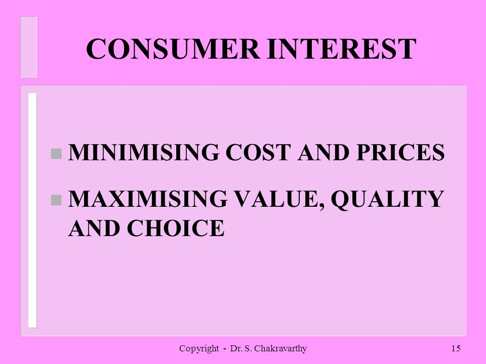 Copyright - Dr. S. Chakravarthy15 CONSUMER INTEREST n MINIMISING COST AND PRICES n MAXIMISING VALUE, QUALITY AND CHOICE