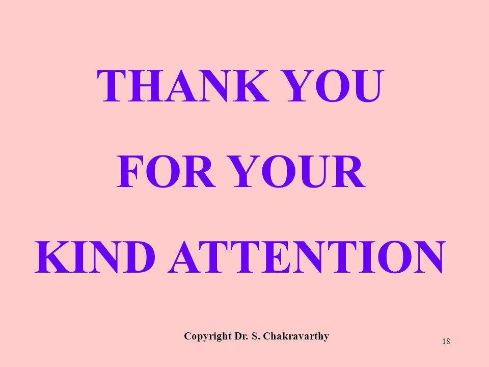 THANK YOU FOR YOUR KIND ATTENTION Copyright Dr. S. Chakravarthy 18
