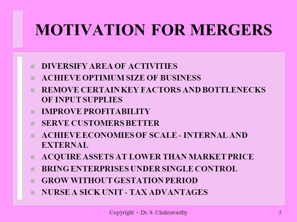 Copyright - Dr. S. Chakravarthy3 MOTIVATION FOR MERGERS n DIVERSIFY AREA OF ACTIVITIES n ACHIEVE OPTIMUM SIZE OF BUSINESS n REMOVE CERTAIN KEY FACTORS