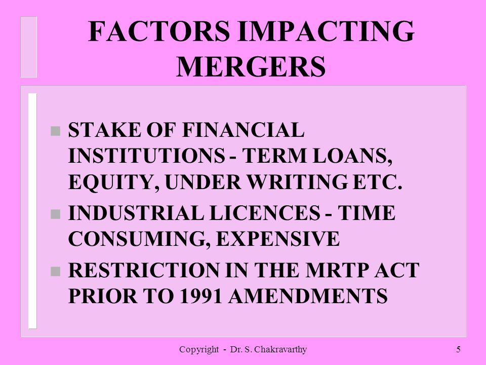 Copyright - Dr. S. Chakravarthy5 FACTORS IMPACTING MERGERS n STAKE OF FINANCIAL INSTITUTIONS - TERM LOANS, EQUITY, UNDER WRITING ETC. n INDUSTRIAL LIC