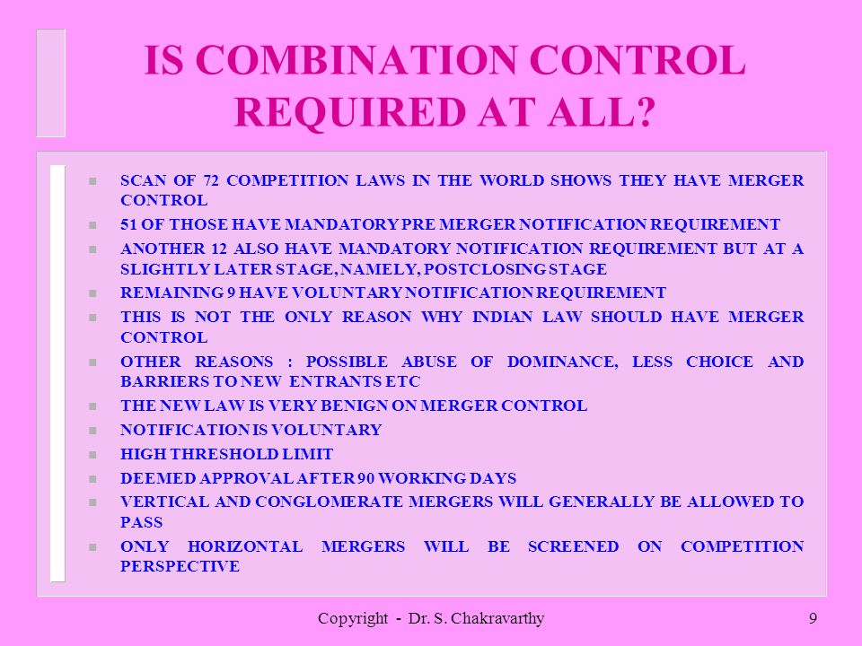 Copyright - Dr. S. Chakravarthy9 IS COMBINATION CONTROL REQUIRED AT ALL? n SCAN OF 72 COMPETITION LAWS IN THE WORLD SHOWS THEY HAVE MERGER CONTROL n 5