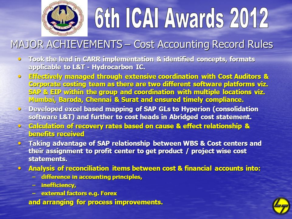 MAJOR ACHIEVEMENTS – Cost Accounting Record Rules Took the lead in CARR implementation & identified concepts, formats applicable to L&T - Hydrocarbon IC.