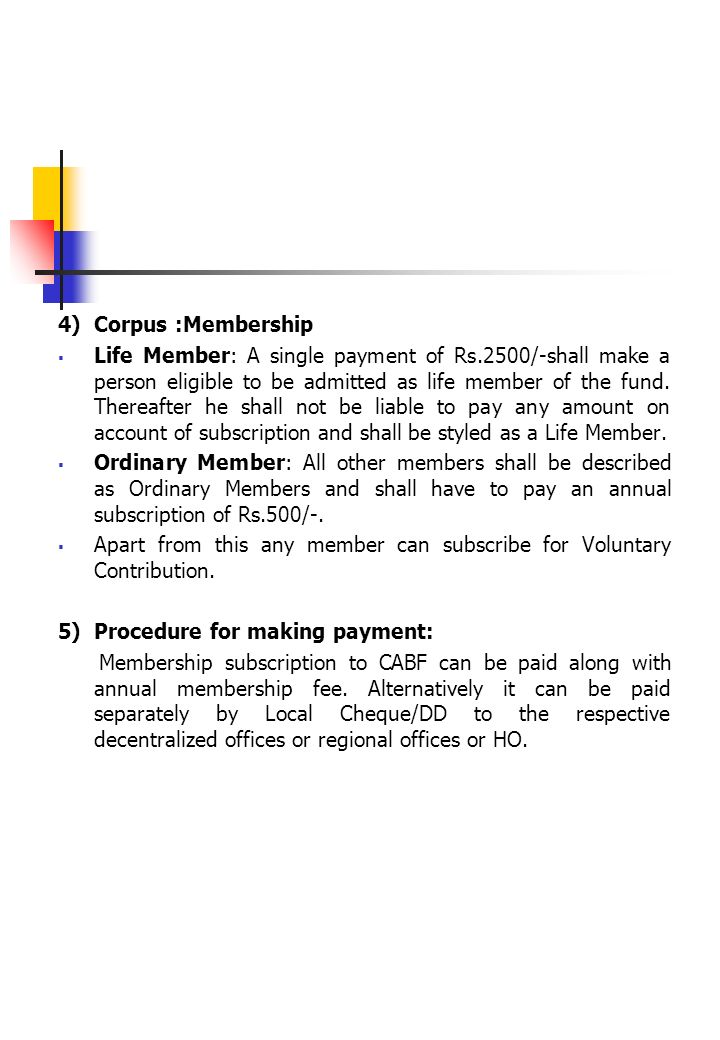 4) Corpus :Membership Life Member: A single payment of Rs.2500/-shall make a person eligible to be admitted as life member of the fund. Thereafter he