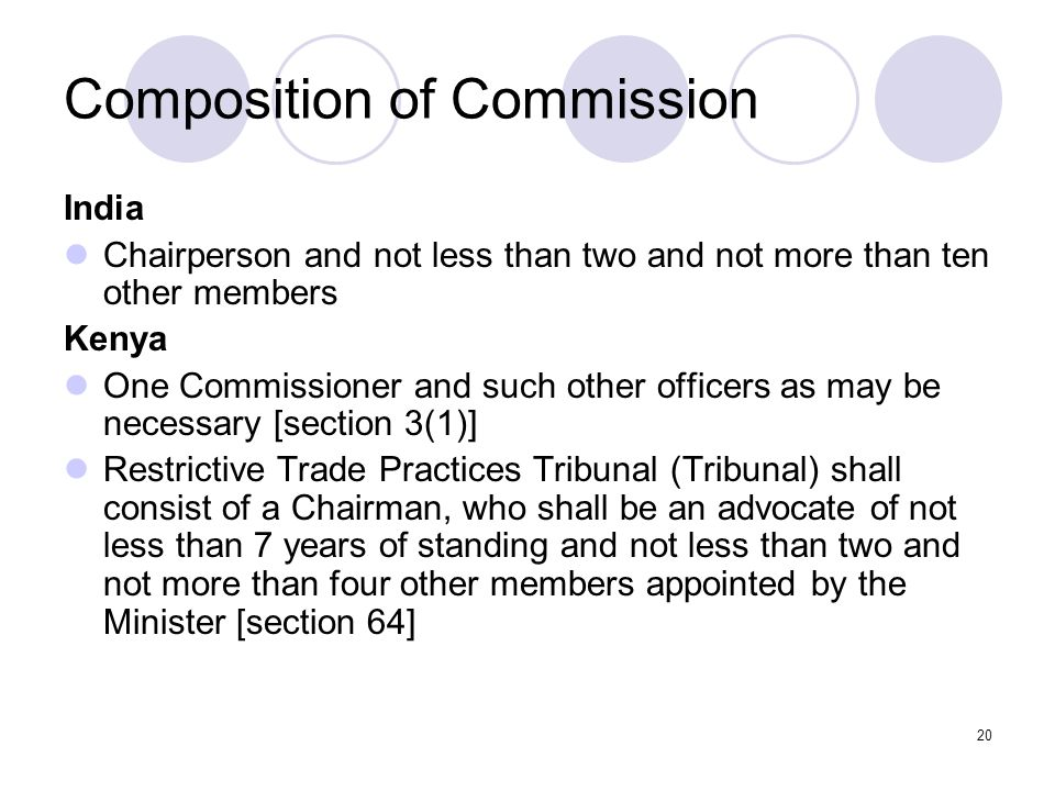 20 Composition of Commission India Chairperson and not less than two and not more than ten other members Kenya One Commissioner and such other officers as may be necessary [section 3(1)] Restrictive Trade Practices Tribunal (Tribunal) shall consist of a Chairman, who shall be an advocate of not less than 7 years of standing and not less than two and not more than four other members appointed by the Minister [section 64]