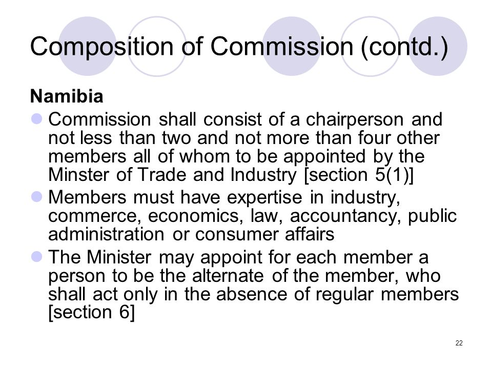 22 Composition of Commission (contd.) Namibia Commission shall consist of a chairperson and not less than two and not more than four other members all of whom to be appointed by the Minster of Trade and Industry [section 5(1)] Members must have expertise in industry, commerce, economics, law, accountancy, public administration or consumer affairs The Minister may appoint for each member a person to be the alternate of the member, who shall act only in the absence of regular members [section 6]