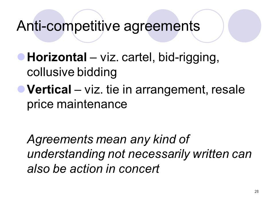 28 Anti-competitive agreements Horizontal – viz. cartel, bid-rigging, collusive bidding Vertical – viz. tie in arrangement, resale price maintenance A