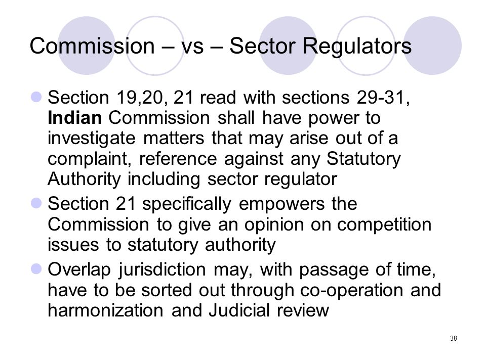 38 Commission – vs – Sector Regulators Section 19,20, 21 read with sections 29-31, Indian Commission shall have power to investigate matters that may arise out of a complaint, reference against any Statutory Authority including sector regulator Section 21 specifically empowers the Commission to give an opinion on competition issues to statutory authority Overlap jurisdiction may, with passage of time, have to be sorted out through co-operation and harmonization and Judicial review