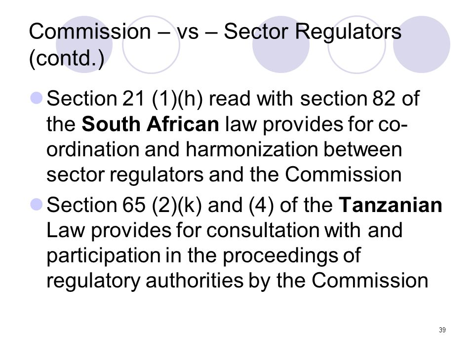 39 Commission – vs – Sector Regulators (contd.) Section 21 (1)(h) read with section 82 of the South African law provides for co- ordination and harmonization between sector regulators and the Commission Section 65 (2)(k) and (4) of the Tanzanian Law provides for consultation with and participation in the proceedings of regulatory authorities by the Commission