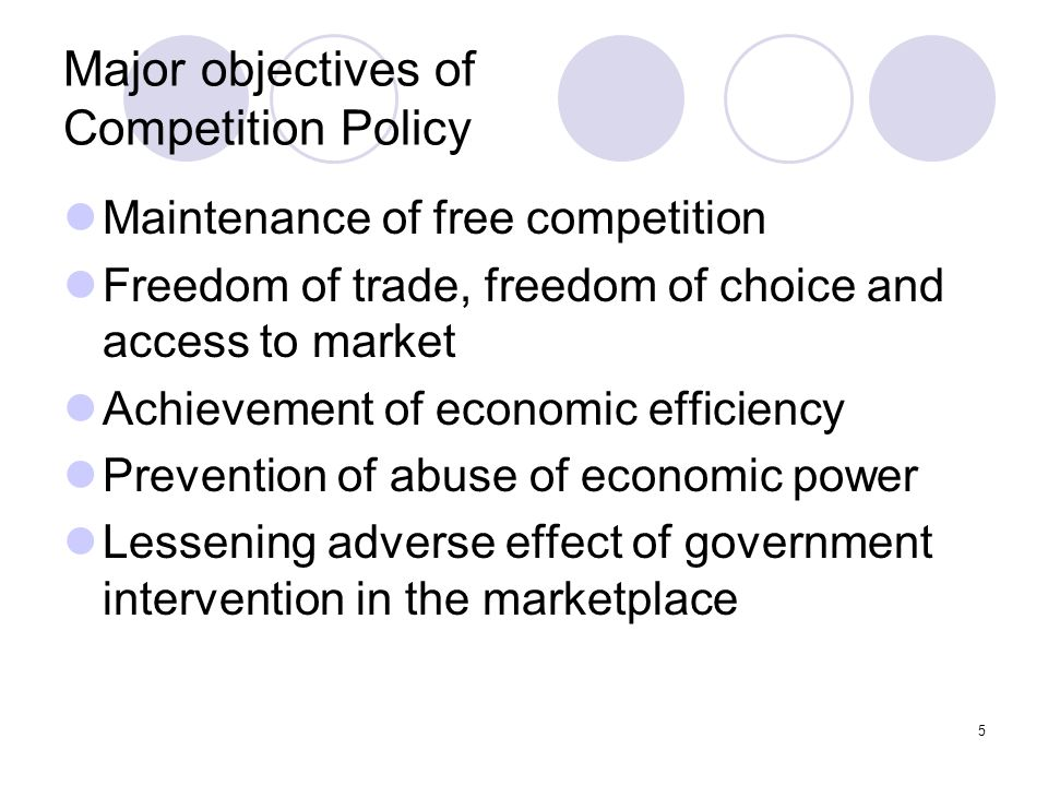 5 Major objectives of Competition Policy Maintenance of free competition Freedom of trade, freedom of choice and access to market Achievement of economic efficiency Prevention of abuse of economic power Lessening adverse effect of government intervention in the marketplace
