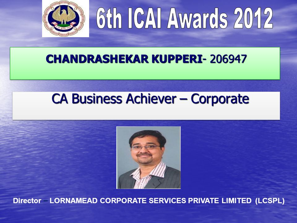 CHANDRASHEKAR KUPPERI- 206947 CHANDRASHEKAR KUPPERI- 206947 CA Business Achiever – Corporate CA Business Achiever – Corporate Director – LORNAMEAD CORPORATE SERVICES PRIVATE LIMITED (LCSPL)