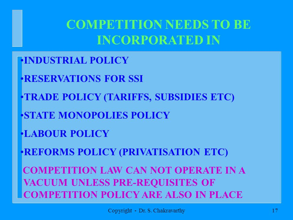 Copyright - Dr. S. Chakravarthy17 COMPETITION NEEDS TO BE INCORPORATED IN INDUSTRIAL POLICY RESERVATIONS FOR SSI TRADE POLICY (TARIFFS, SUBSIDIES ETC)