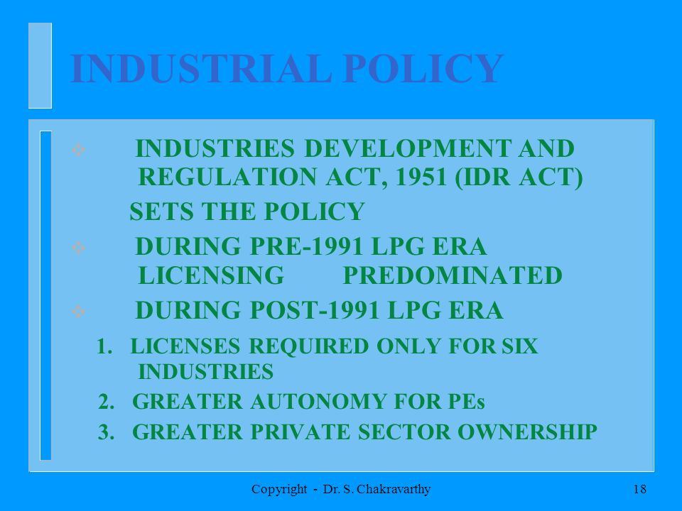Copyright - Dr. S. Chakravarthy18 INDUSTRIAL POLICY INDUSTRIES DEVELOPMENT AND REGULATION ACT, 1951 (IDR ACT) SETS THE POLICY DURING PRE-1991 LPG ERA