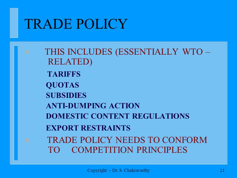 Copyright - Dr. S. Chakravarthy21 TRADE POLICY THIS INCLUDES (ESSENTIALLY WTO – RELATED) TARIFFS QUOTAS SUBSIDIES ANTI-DUMPING ACTION DOMESTIC CONTENT