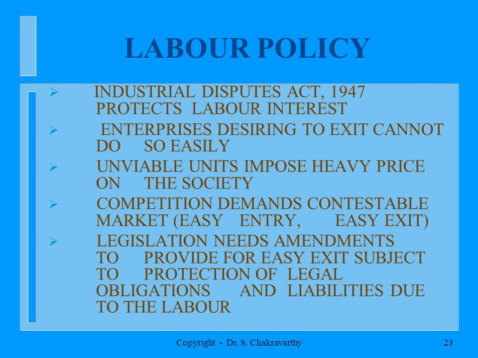 Copyright - Dr. S. Chakravarthy23 LABOUR POLICY INDUSTRIAL DISPUTES ACT, 1947 PROTECTS LABOUR INTEREST ENTERPRISES DESIRING TO EXIT CANNOT DO SO EASIL