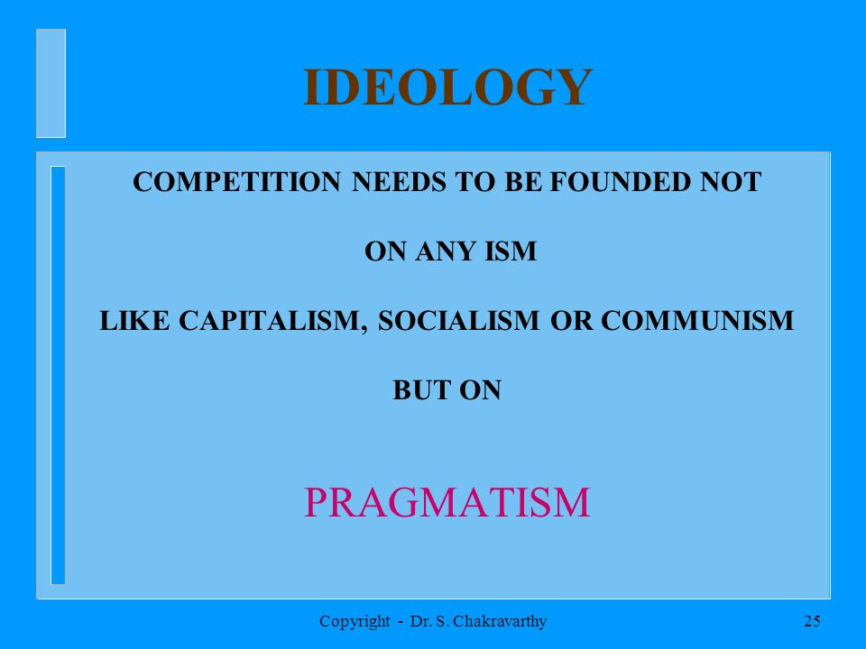 Copyright - Dr. S. Chakravarthy25 IDEOLOGY COMPETITION NEEDS TO BE FOUNDED NOT ON ANY ISM LIKE CAPITALISM, SOCIALISM OR COMMUNISM BUT ON PRAGMATISM