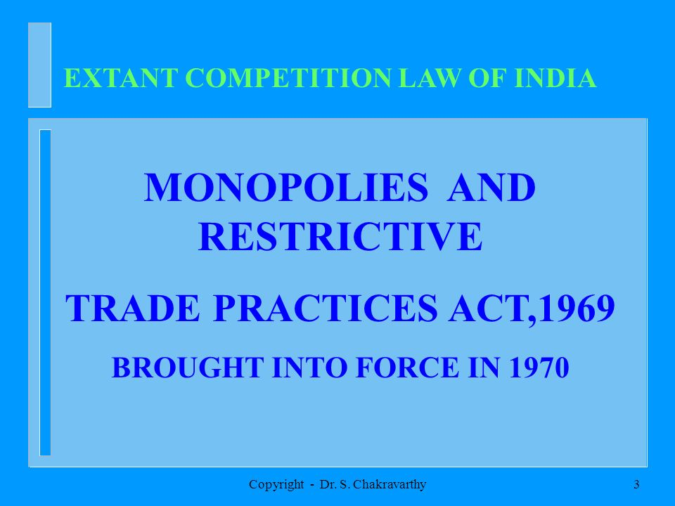 Copyright - Dr. S. Chakravarthy3 EXTANT COMPETITION LAW OF INDIA MONOPOLIES AND RESTRICTIVE TRADE PRACTICES ACT,1969 BROUGHT INTO FORCE IN 1970