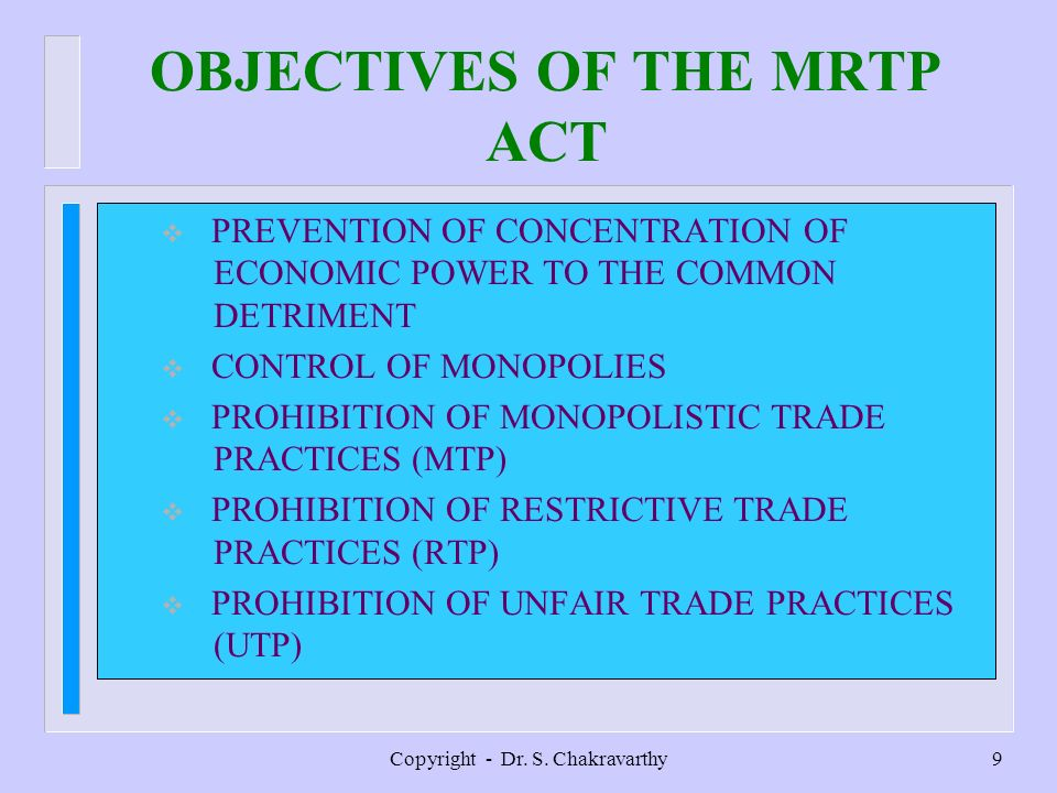 Copyright - Dr. S. Chakravarthy9 OBJECTIVES OF THE MRTP ACT PREVENTION OF CONCENTRATION OF ECONOMIC POWER TO THE COMMON DETRIMENT CONTROL OF MONOPOLIE