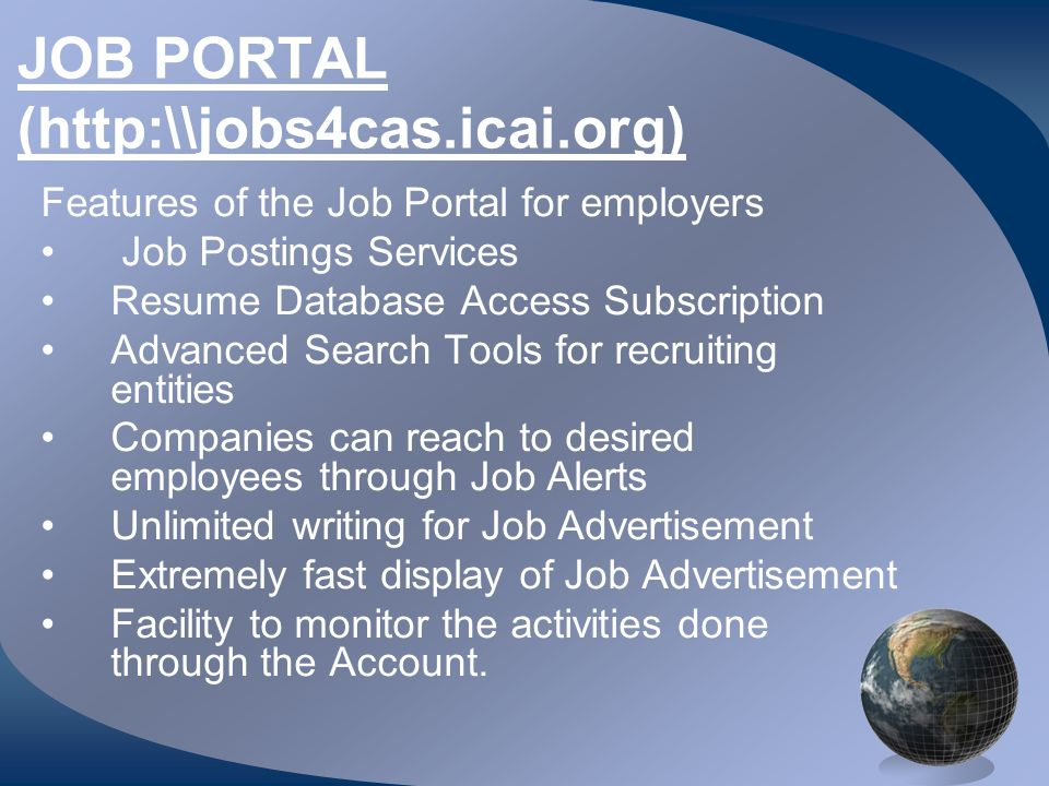 JOB PORTAL (http:\\jobs4cas.icai.org) Features of the Job Portal for employers Job Postings Services Resume Database Access Subscription Advanced Search Tools for recruiting entities Companies can reach to desired employees through Job Alerts Unlimited writing for Job Advertisement Extremely fast display of Job Advertisement Facility to monitor the activities done through the Account.