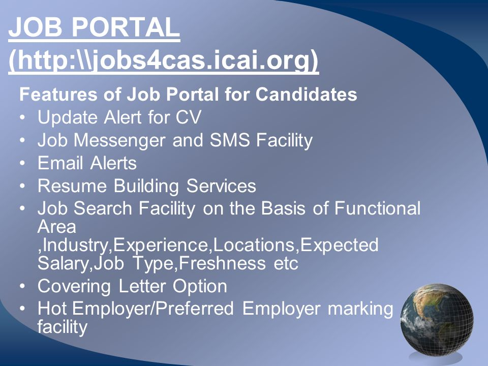 JOB PORTAL (http:\\jobs4cas.icai.org) Features of Job Portal for Candidates Update Alert for CV Job Messenger and SMS Facility Email Alerts Resume Building Services Job Search Facility on the Basis of Functional Area,Industry,Experience,Locations,Expected Salary,Job Type,Freshness etc Covering Letter Option Hot Employer/Preferred Employer marking facility