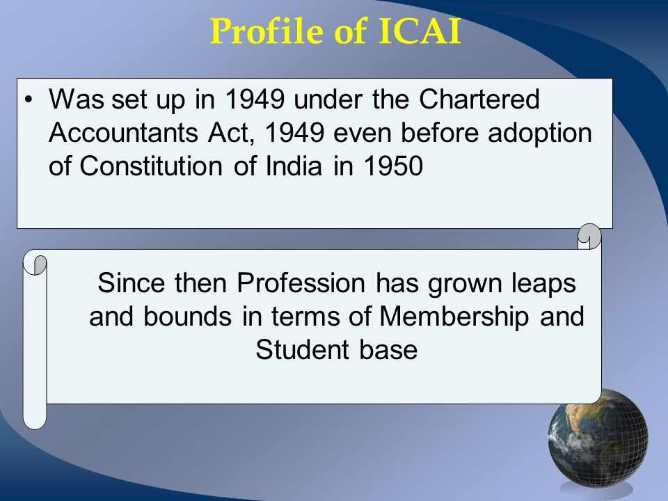 Profile of ICAI Was set up in 1949 under the Chartered Accountants Act, 1949 even before adoption of Constitution of India in 1950 Since then Profession has grown leaps and bounds in terms of Membership and Student base