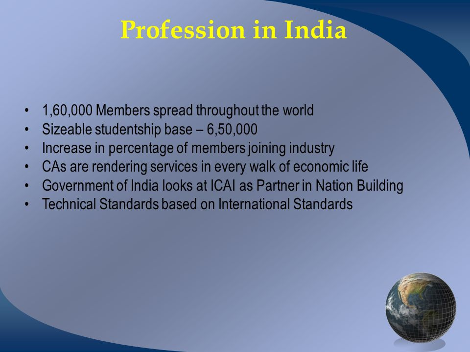 Profession in India 1,60,000 Members spread throughout the world Sizeable studentship base – 6,50,000 Increase in percentage of members joining industry CAs are rendering services in every walk of economic life Government of India looks at ICAI as Partner in Nation Building Technical Standards based on International Standards