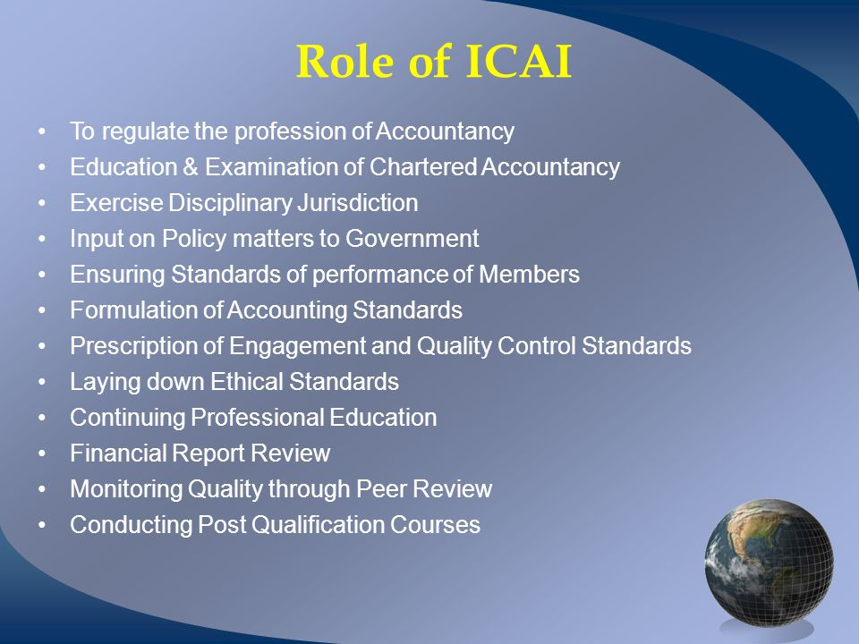 Role of ICAI To regulate the profession of Accountancy Education & Examination of Chartered Accountancy Exercise Disciplinary Jurisdiction Input on Policy matters to Government Ensuring Standards of performance of Members Formulation of Accounting Standards Prescription of Engagement and Quality Control Standards Laying down Ethical Standards Continuing Professional Education Financial Report Review Monitoring Quality through Peer Review Conducting Post Qualification Courses