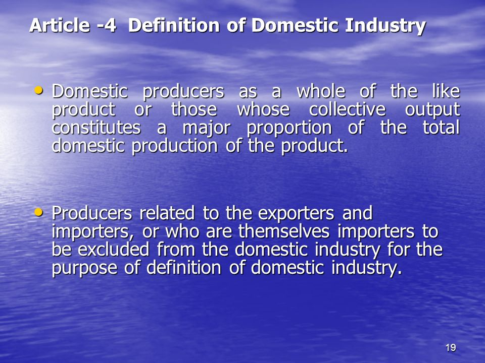 19 Article -4 Definition of Domestic Industry Domestic producers as a whole of the like product or those whose collective output constitutes a major p