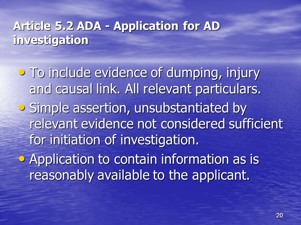 20 Article 5.2 ADA - Application for AD investigation To include evidence of dumping, injury and causal link. All relevant particulars. To include evi